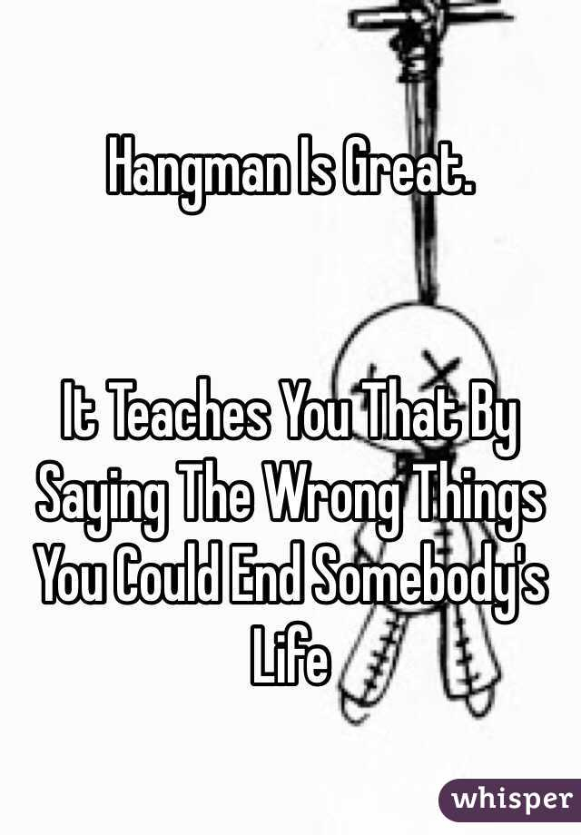 Hangman Is Great.   It Teaches You That By Saying The Wrong Things You Could End Somebody's Life