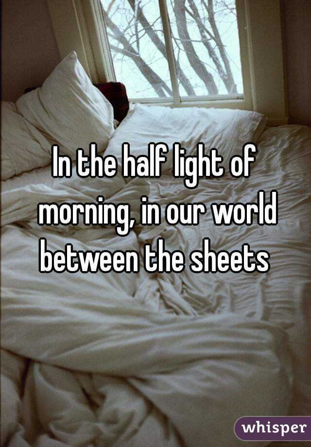 In the half light of morning, in our world between the sheets