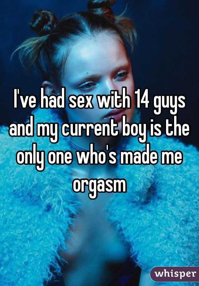 I've had sex with 14 guys and my current boy is the only one who's made me orgasm