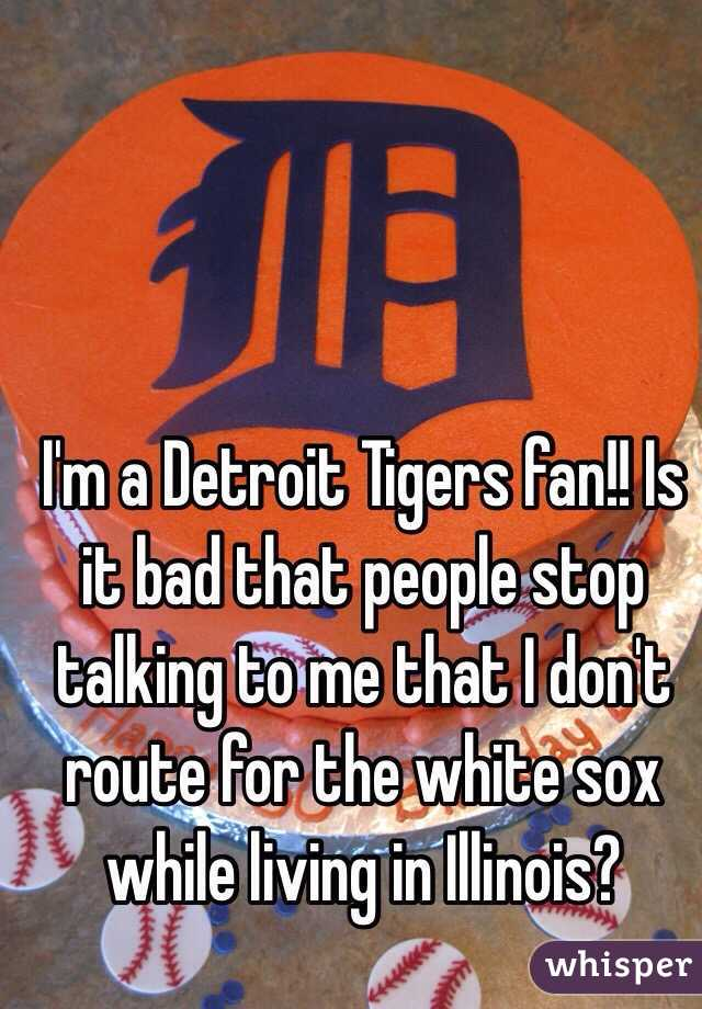 I'm a Detroit Tigers fan!! Is it bad that people stop talking to me that I don't route for the white sox while living in Illinois?