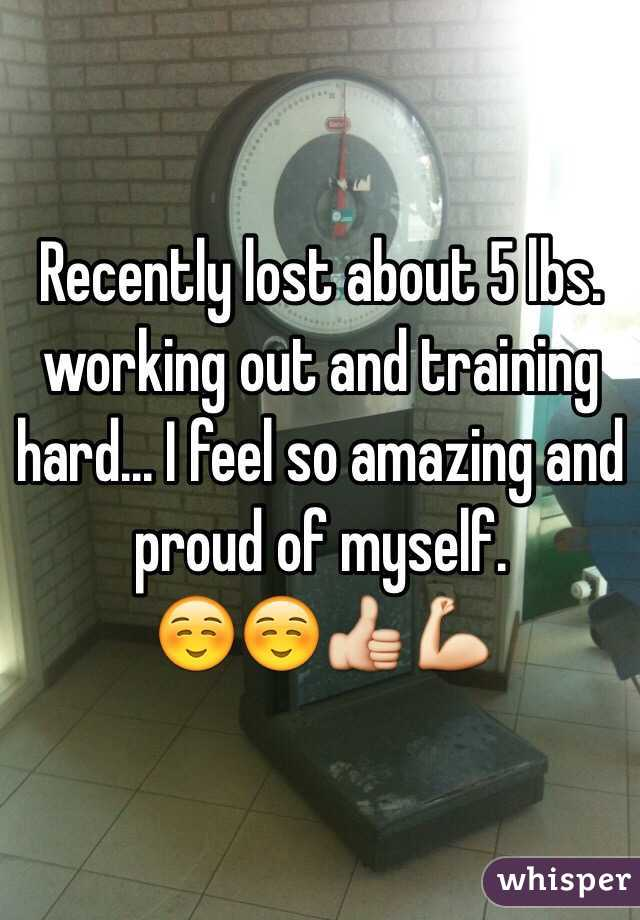 Recently lost about 5 lbs. working out and training hard... I feel so amazing and proud of myself. ☺️☺️👍💪