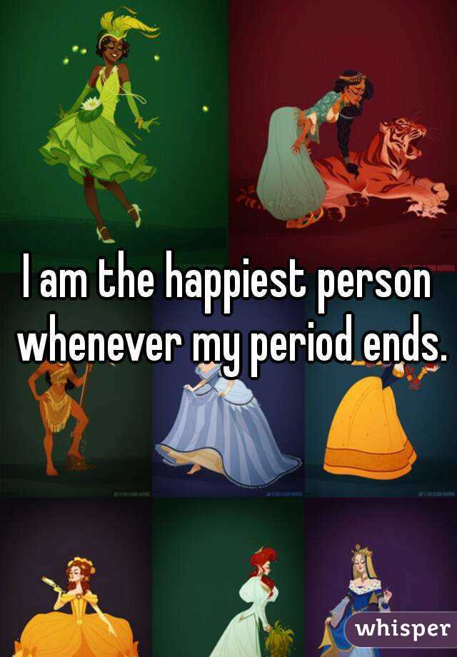 I am the happiest person whenever my period ends.