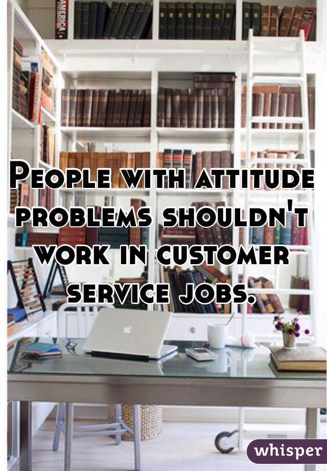 People with attitude problems shouldn't work in customer service jobs.