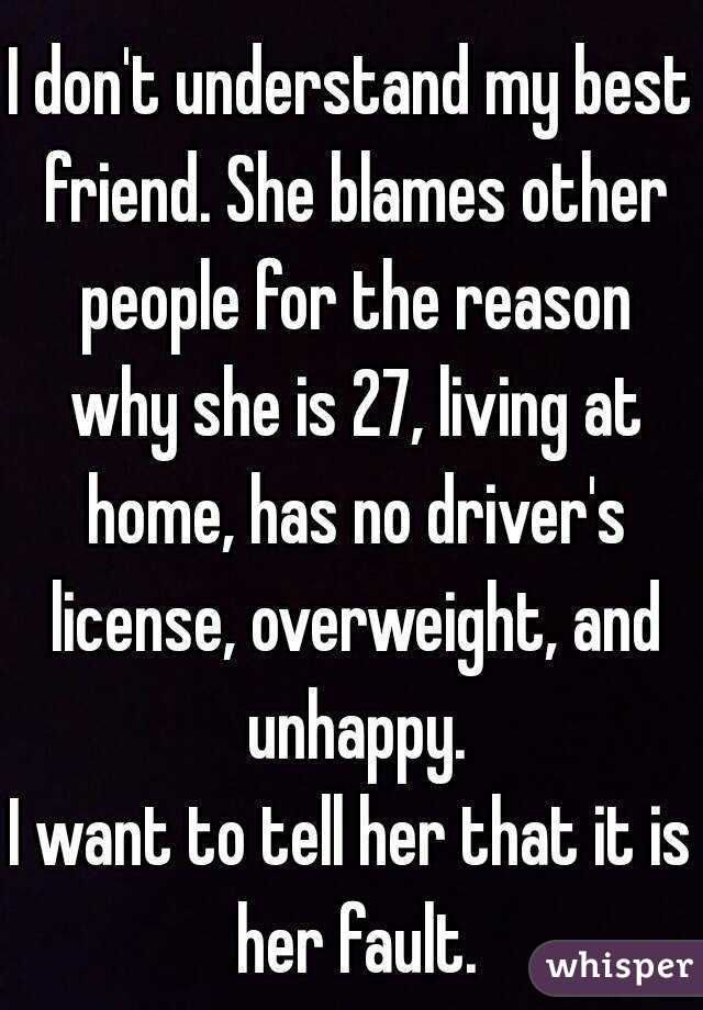 I don't understand my best friend. She blames other people for the reason why she is 27, living at home, has no driver's license, overweight, and unhappy. I want to tell her that it is her fault.