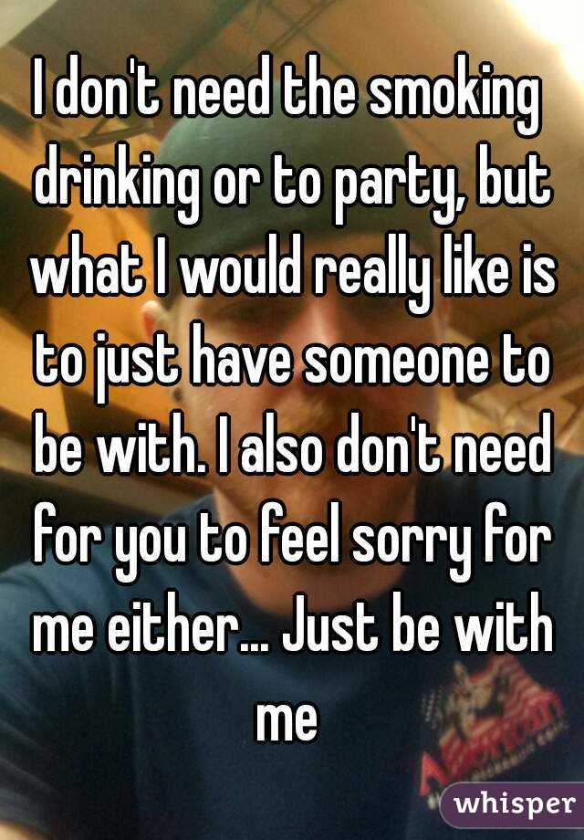 I don't need the smoking drinking or to party, but what I would really like is to just have someone to be with. I also don't need for you to feel sorry for me either... Just be with me