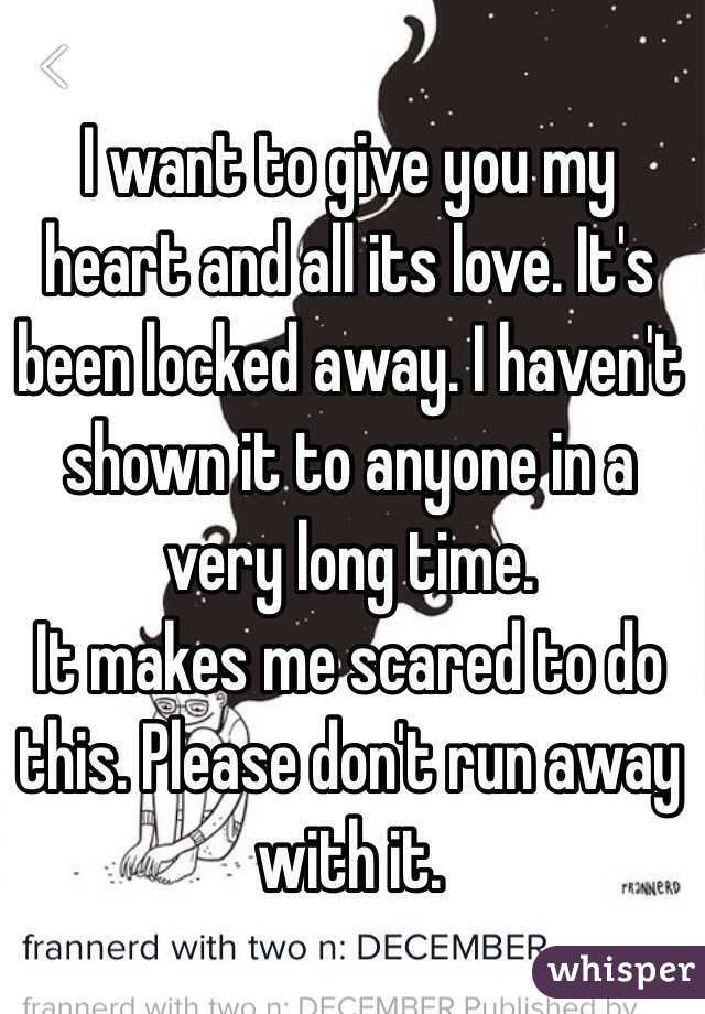I want to give you my heart and all its love. It's been locked away. I haven't shown it to anyone in a very long time.  It makes me scared to do this. Please don't run away with it.