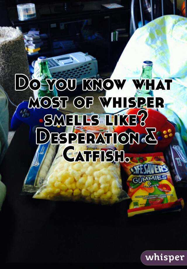 Do you know what most of whisper smells like? Desperation & Catfish.