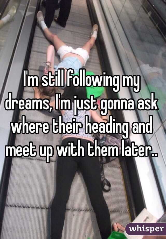 I'm still following my dreams, I'm just gonna ask where their heading and meet up with them later..