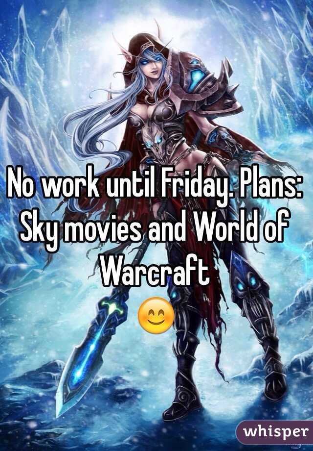 No work until Friday. Plans: Sky movies and World of Warcraft  😊