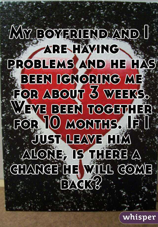 My boyfriend and I are having problems and he has been ignoring me for about 3 weeks. Weve been together for 10 months. If I just leave him alone, is there a chance he will come back?