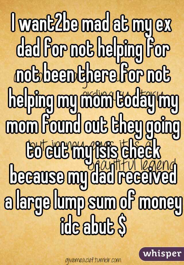 I want2be mad at my ex dad for not helping for not been there for not helping my mom today my mom found out they going to cut my isis check because my dad received a large lump sum of money idc abut $