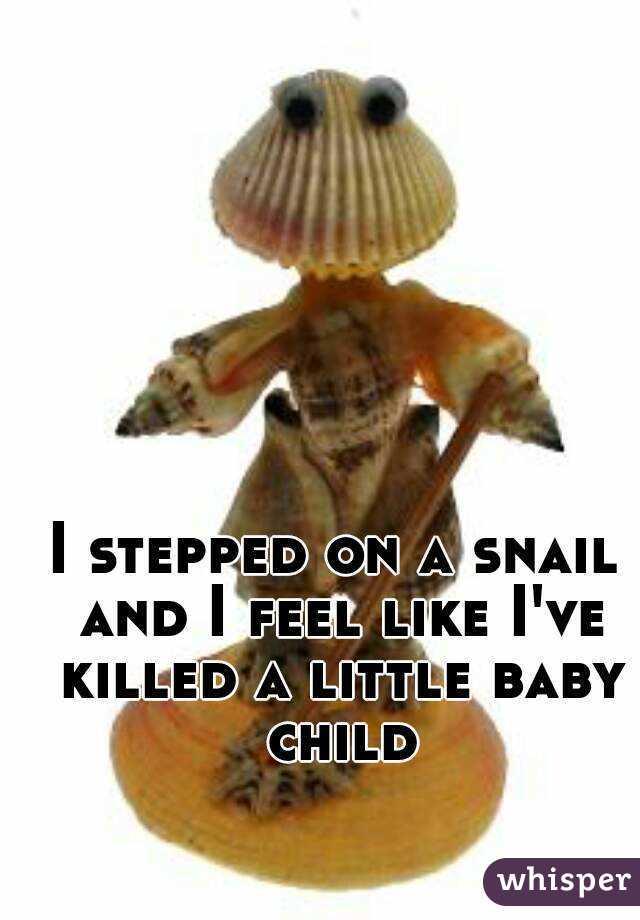 I stepped on a snail and I feel like I've killed a little baby child
