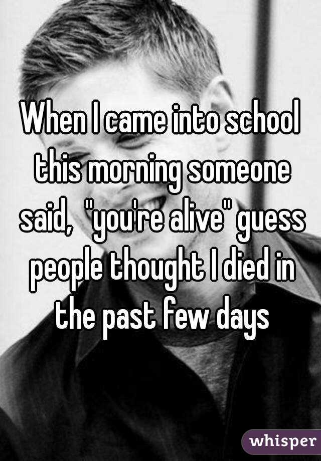 """When I came into school this morning someone said,  """"you're alive"""" guess people thought I died in the past few days"""
