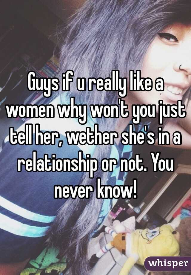 Guys if u really like a women why won't you just tell her, wether she's in a relationship or not. You never know!