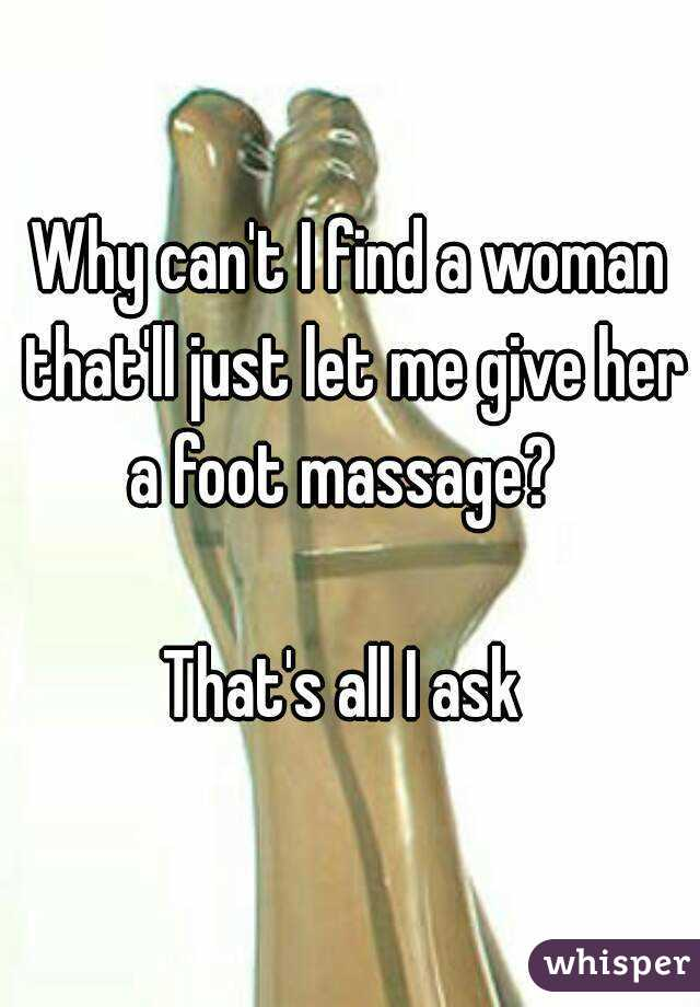 Why can't I find a woman that'll just let me give her a foot massage?    That's all I ask