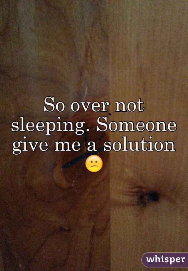 So over not sleeping. Someone give me a solution 😕