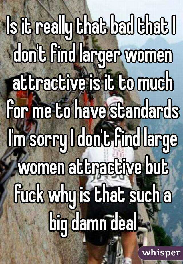 Is it really that bad that I don't find larger women attractive is it to much for me to have standards I'm sorry I don't find large women attractive but fuck why is that such a big damn deal