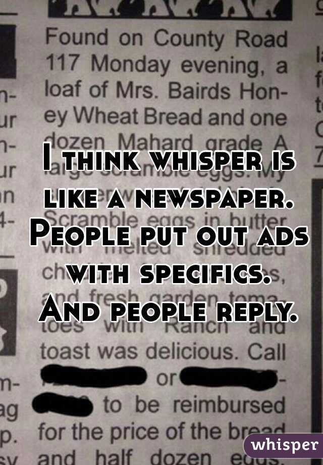 I think whisper is like a newspaper. People put out ads with specifics. And people reply.