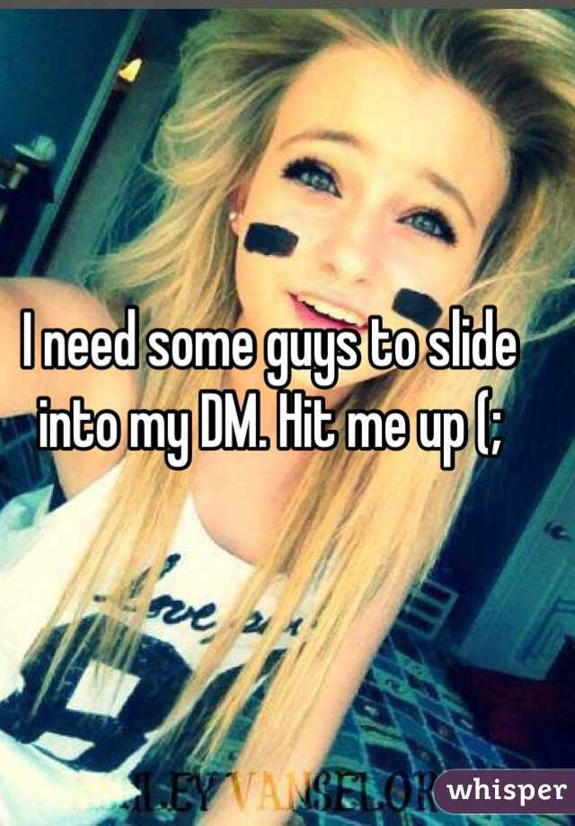I need some guys to slide into my DM. Hit me up (;