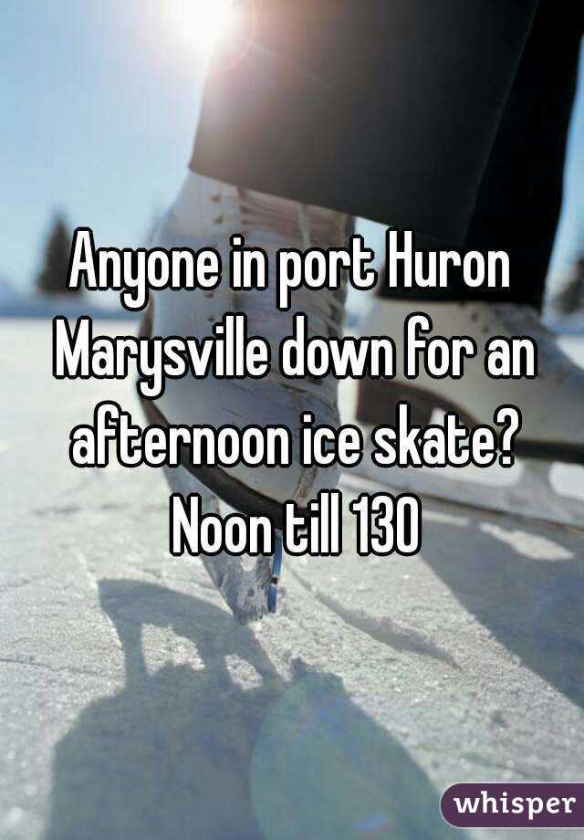 Anyone in port Huron Marysville down for an afternoon ice skate? Noon till 130