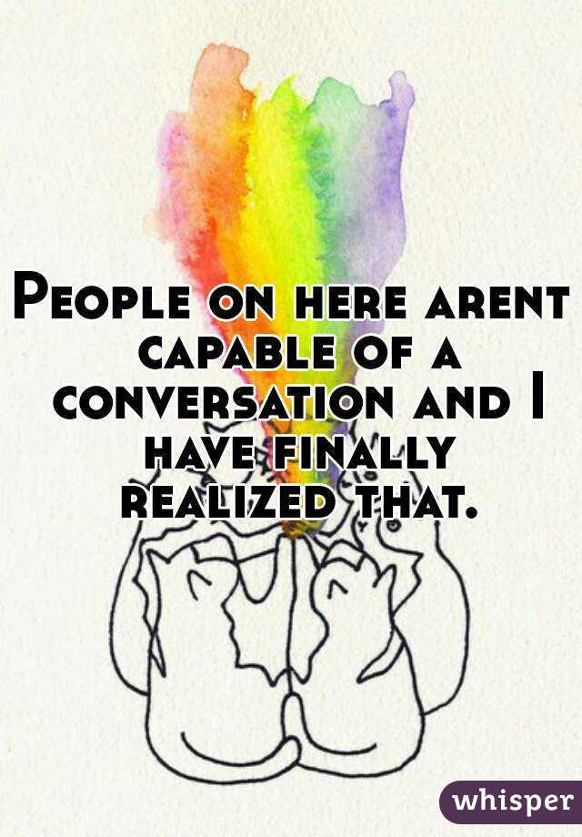 People on here arent capable of a conversation and I have finally realized that.
