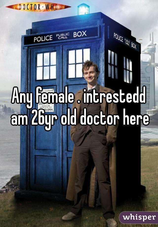 Any female . intrestedd am 26yr old doctor here