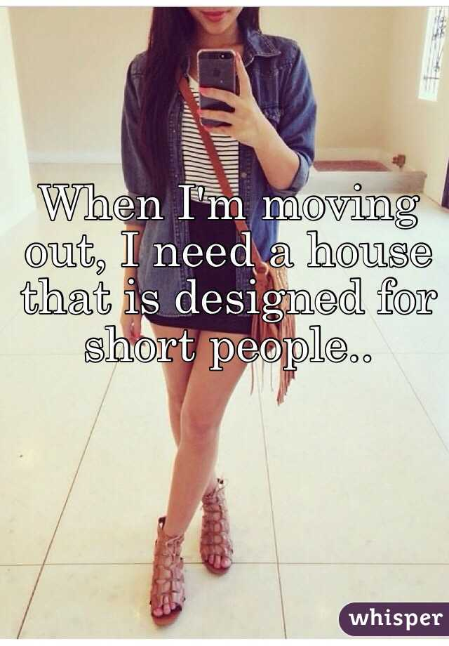 When I'm moving out, I need a house that is designed for short people..