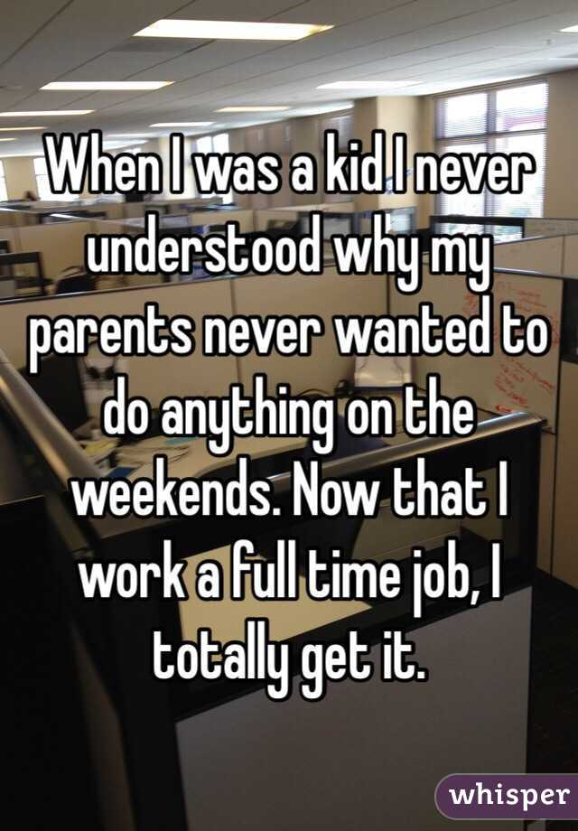 When I was a kid I never understood why my parents never wanted to do anything on the weekends. Now that I work a full time job, I totally get it.