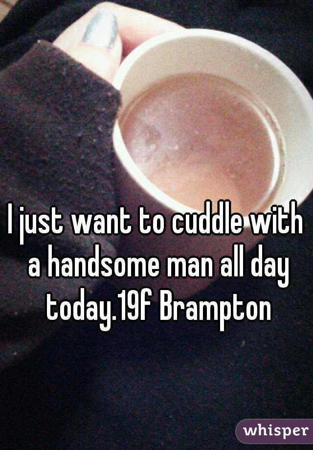 I just want to cuddle with a handsome man all day today.19f Brampton
