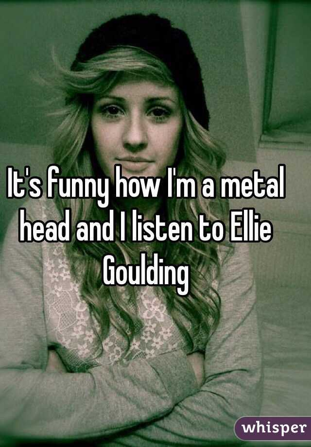 It's funny how I'm a metal head and I listen to Ellie Goulding