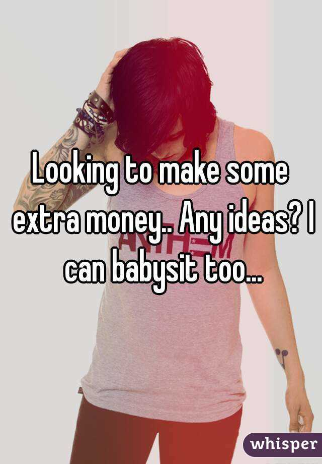 Looking to make some extra money.. Any ideas? I can babysit too...