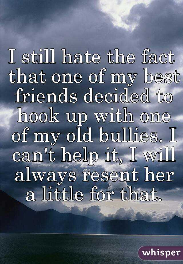 I still hate the fact that one of my best friends decided to hook up with one of my old bullies. I can't help it, I will always resent her a little for that.