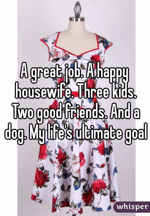 A great job. A happy housewife. Three kids. Two good friends. And a dog. My life's ultimate goal