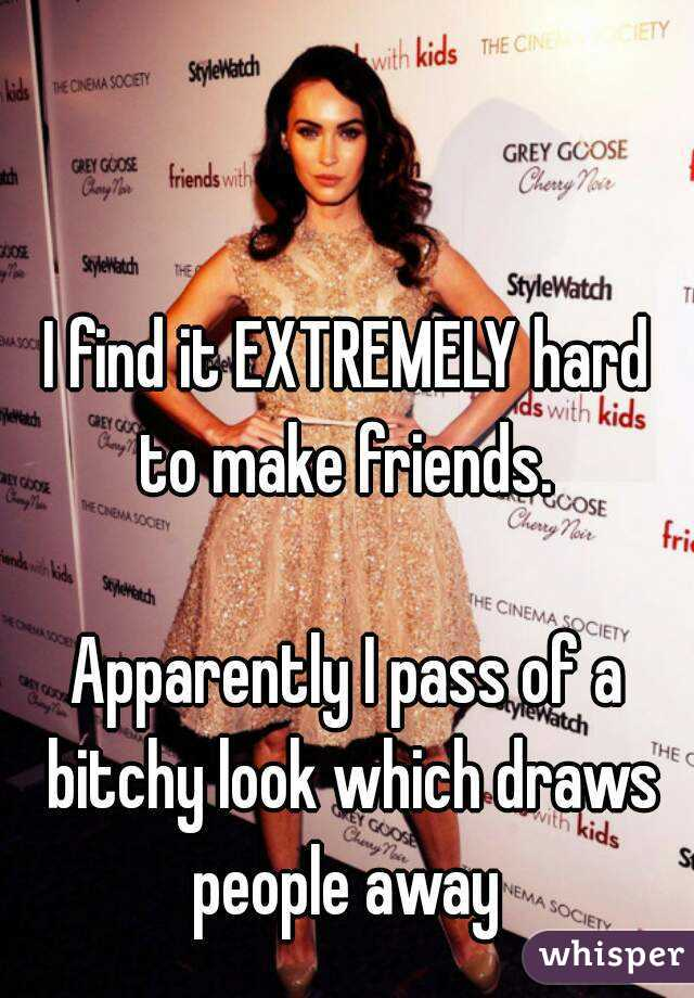 I find it EXTREMELY hard to make friends.   Apparently I pass of a bitchy look which draws people away