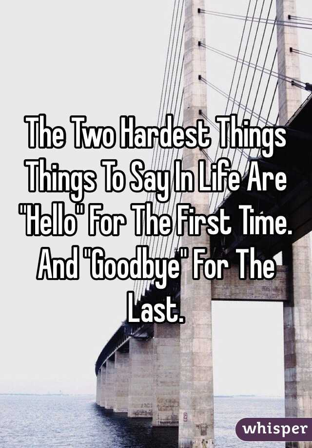 "The Two Hardest Things Things To Say In Life Are ""Hello"" For The First Time. And ""Goodbye"" For The Last."