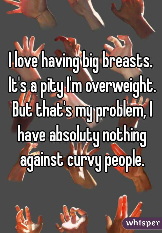 I love having big breasts. It's a pity I'm overweight. But that's my problem, I have absoluty nothing against curvy people.