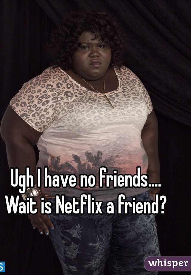 Ugh I have no friends.... Wait is Netflix a friend?