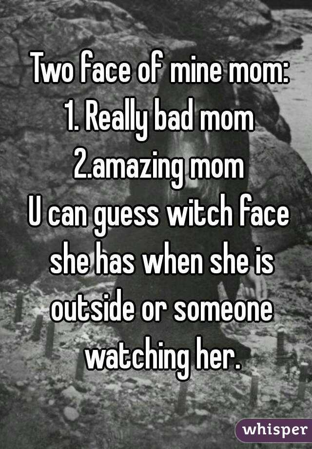 Two face of mine mom: 1. Really bad mom 2.amazing mom U can guess witch face she has when she is outside or someone watching her.