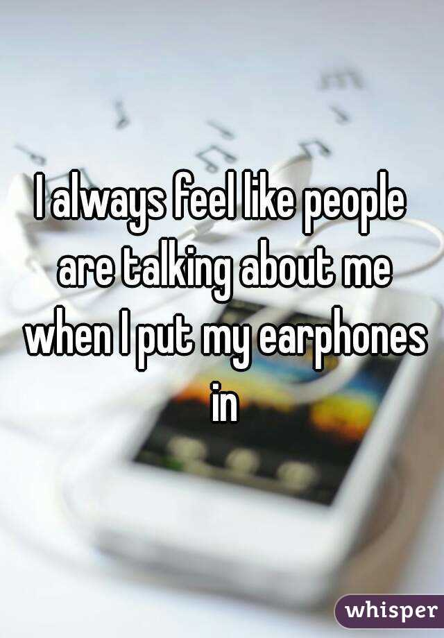 I always feel like people are talking about me when I put my earphones in