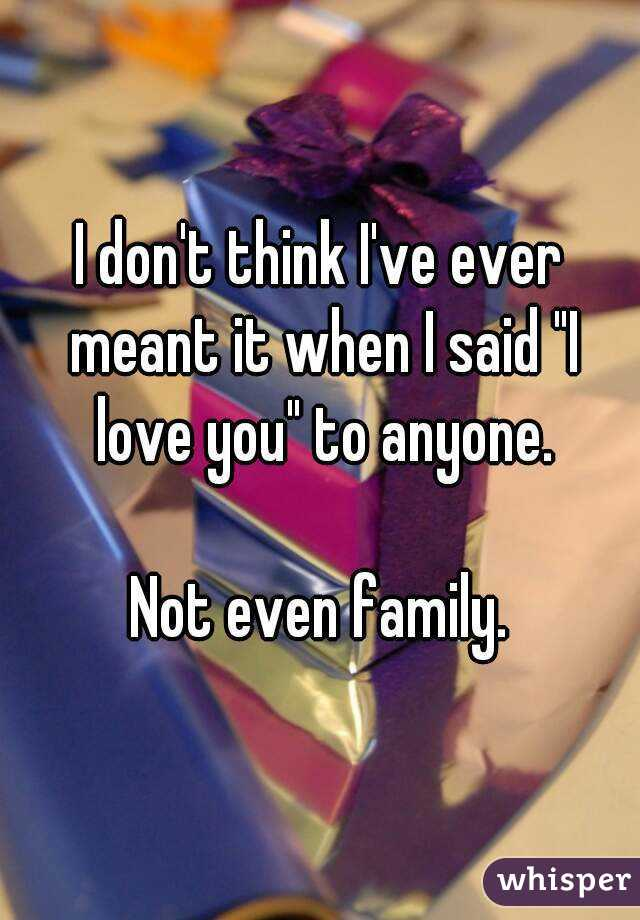 """I don't think I've ever meant it when I said """"I love you"""" to anyone.  Not even family."""