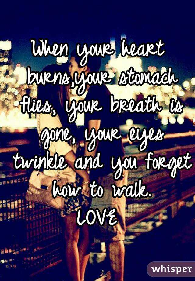 When your heart burns,your stomach flies, your breath is gone, your eyes twinkle and you forget how to walk. LOVE