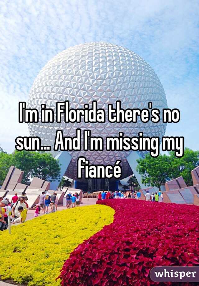I'm in Florida there's no sun... And I'm missing my fiancé