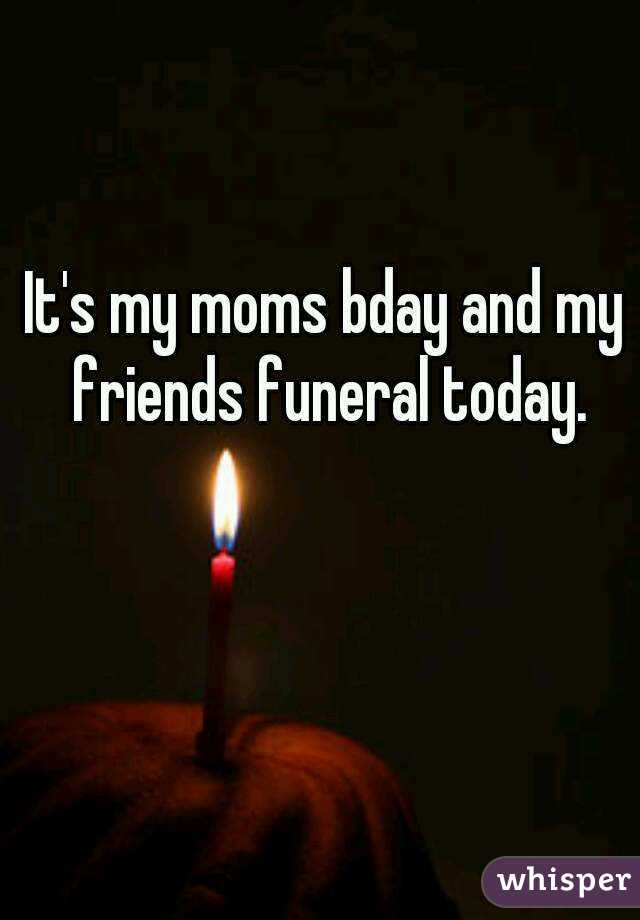 It's my moms bday and my friends funeral today.