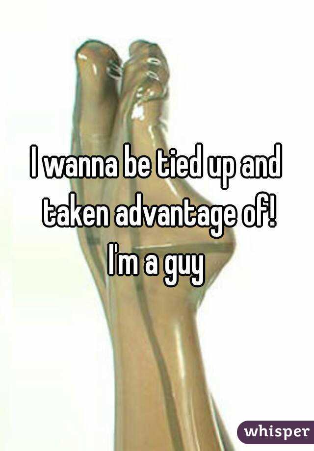 I wanna be tied up and taken advantage of! I'm a guy