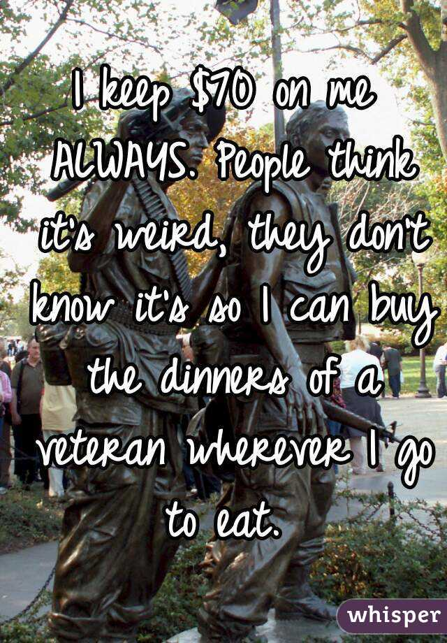 I keep $70 on me ALWAYS. People think it's weird, they don't know it's so I can buy the dinners of a veteran wherever I go to eat.