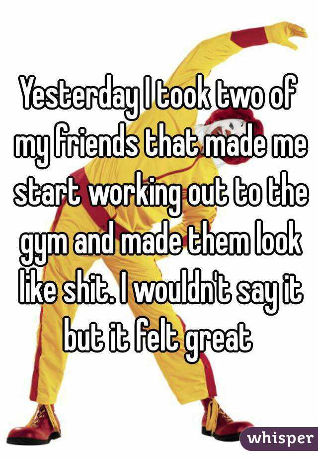Yesterday I took two of my friends that made me start working out to the gym and made them look like shit. I wouldn't say it but it felt great