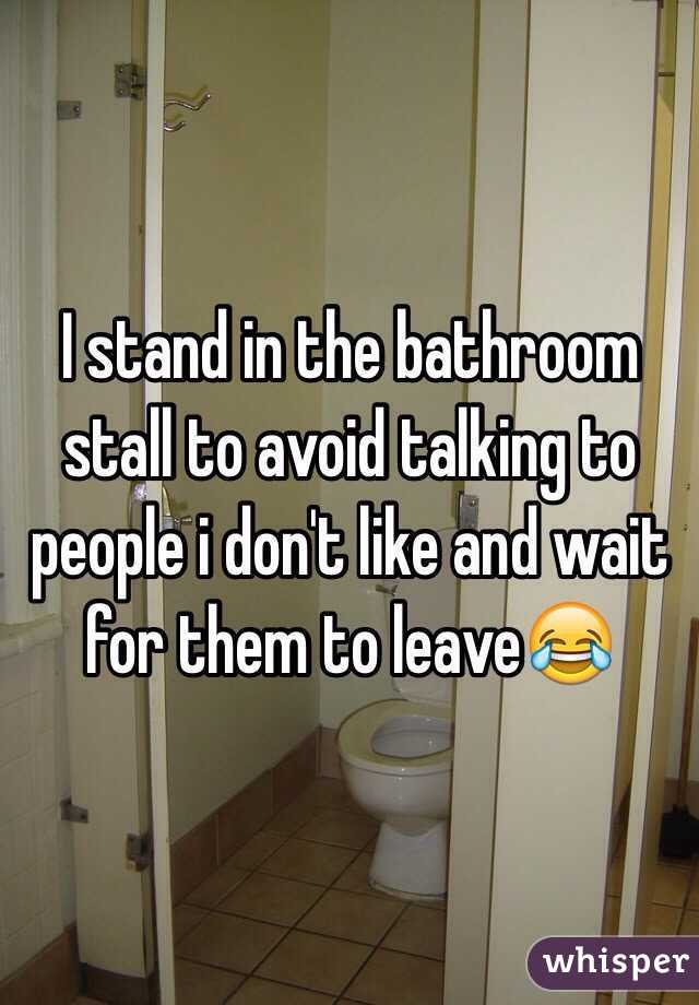 I stand in the bathroom stall to avoid talking to people i don't like and wait for them to leave😂