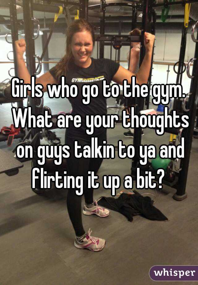 Girls who go to the gym. What are your thoughts on guys talkin to ya and flirting it up a bit?