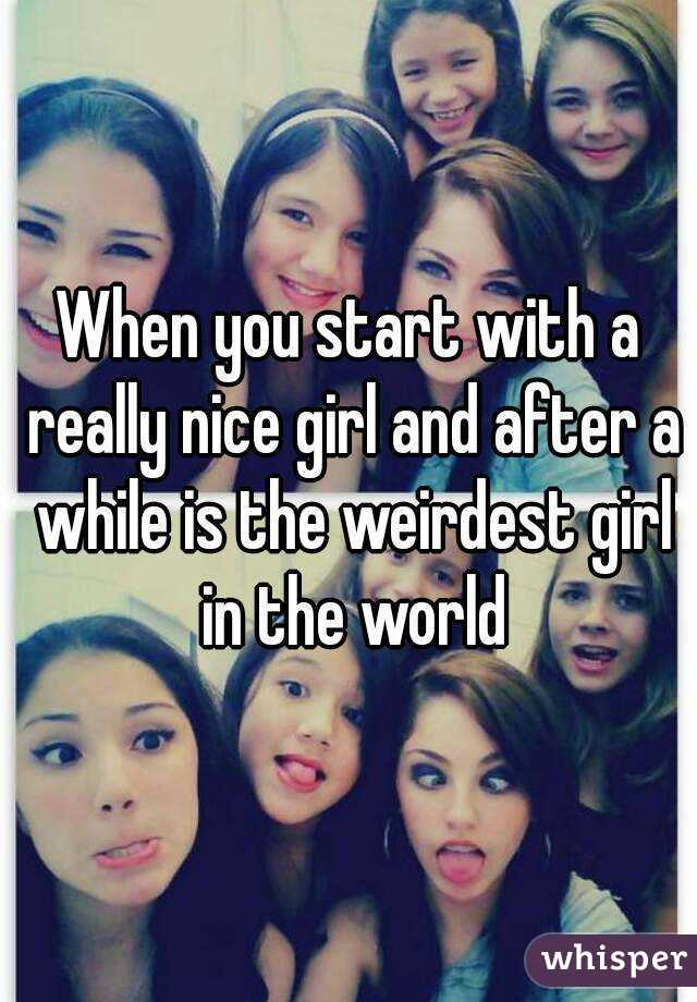 When you start with a really nice girl and after a while is the weirdest girl in the world
