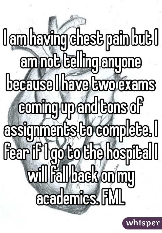 I am having chest pain but I am not telling anyone because I have two exams coming up and tons of assignments to complete. I fear if I go to the hospital I will fall back on my academics. FML